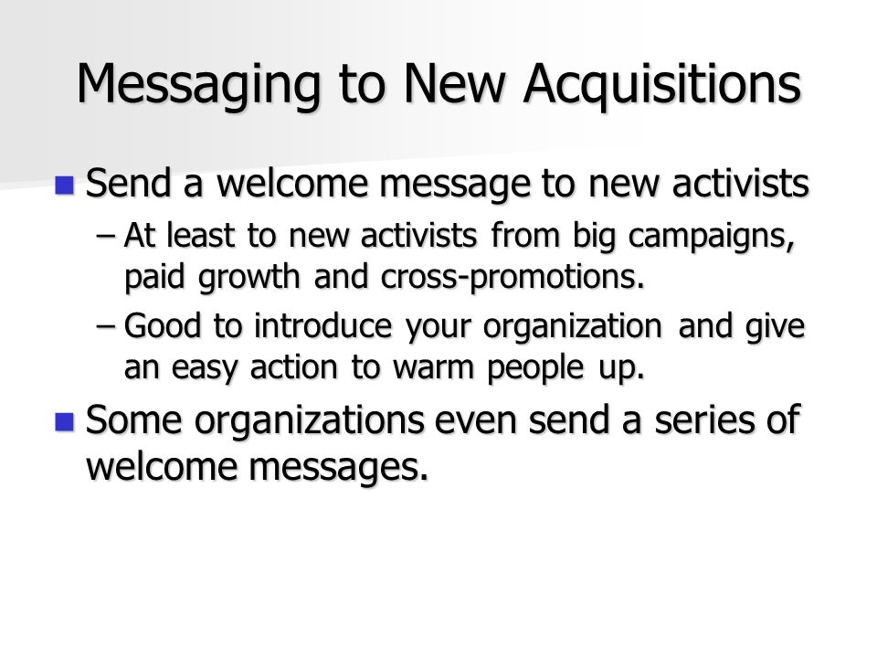 Messaging to New Acquisitions Send a welcome message to new activists Send a welcome message to new activists –At least to new activists from big campaigns, paid growth and cross-promotions.