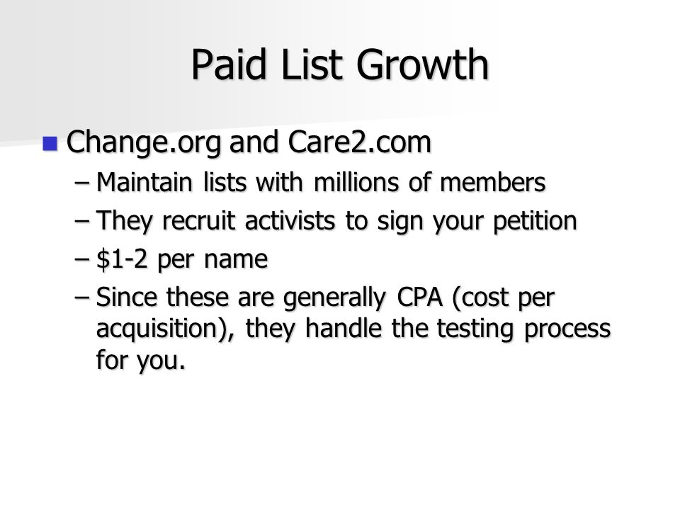 Paid List Growth Change.org and Care2.com Change.org and Care2.com –Maintain lists with millions of members –They recruit activists to sign your petition –$1-2 per name –Since these are generally CPA (cost per acquisition), they handle the testing process for you.