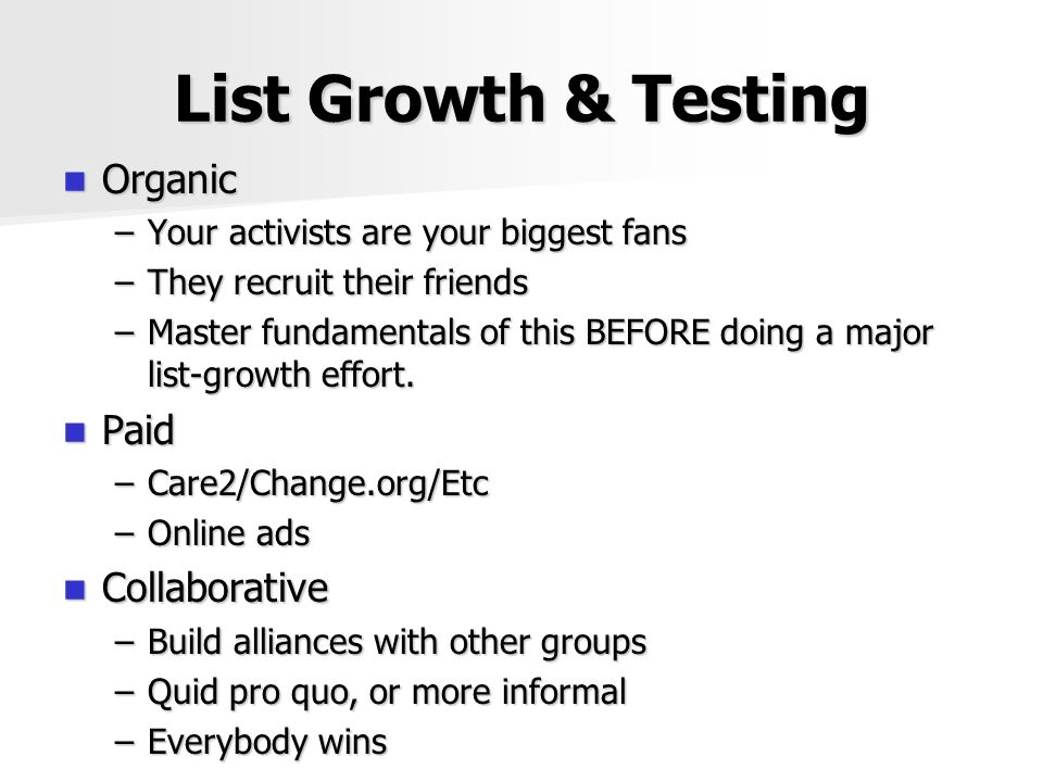List Growth & Testing Organic Organic –Your activists are your biggest fans –They recruit their friends –Master fundamentals of this BEFORE doing a major list-growth effort.