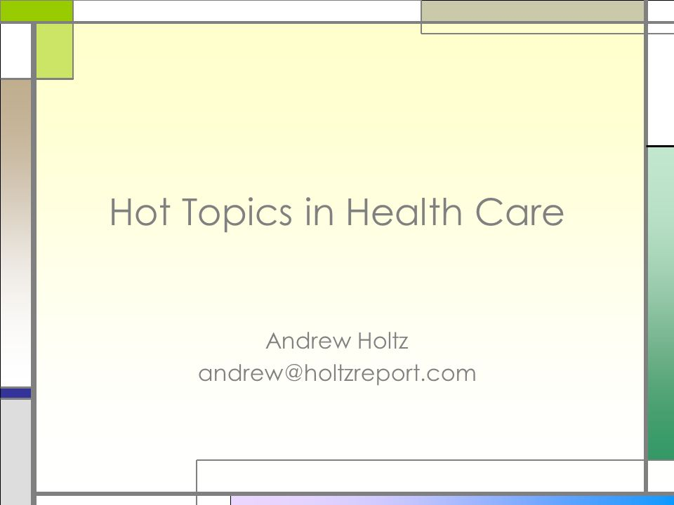 Hot Topics in Health Care Andrew Holtz andrew@holtzreport.com