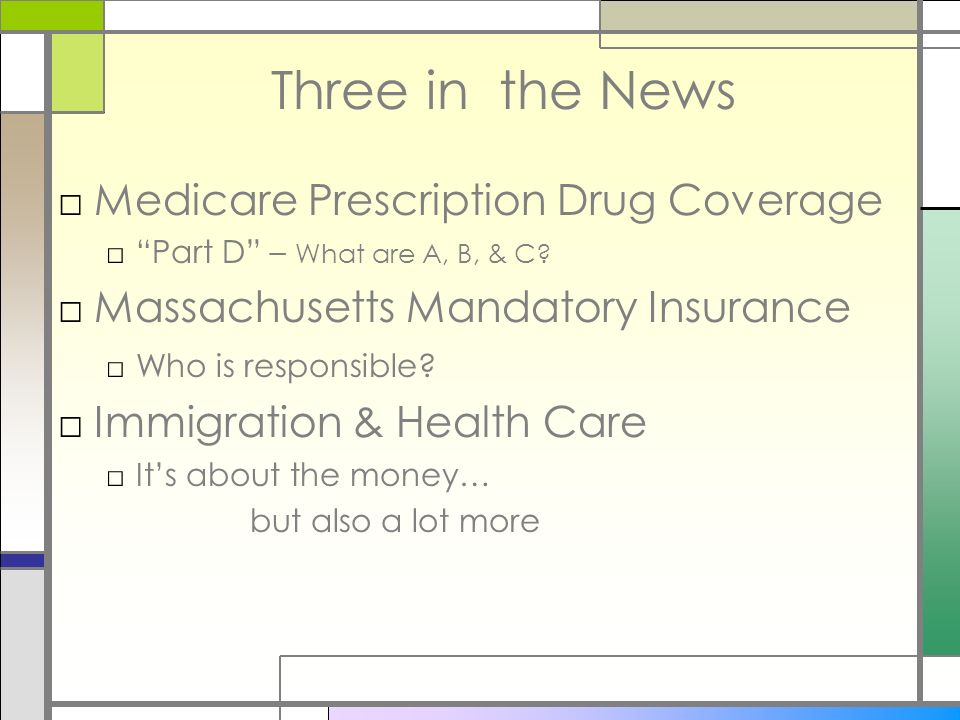 Three in the News Medicare Prescription Drug Coverage Part D – What are A, B, & C? Massachusetts Mandatory Insurance Who is responsible? Immigration &