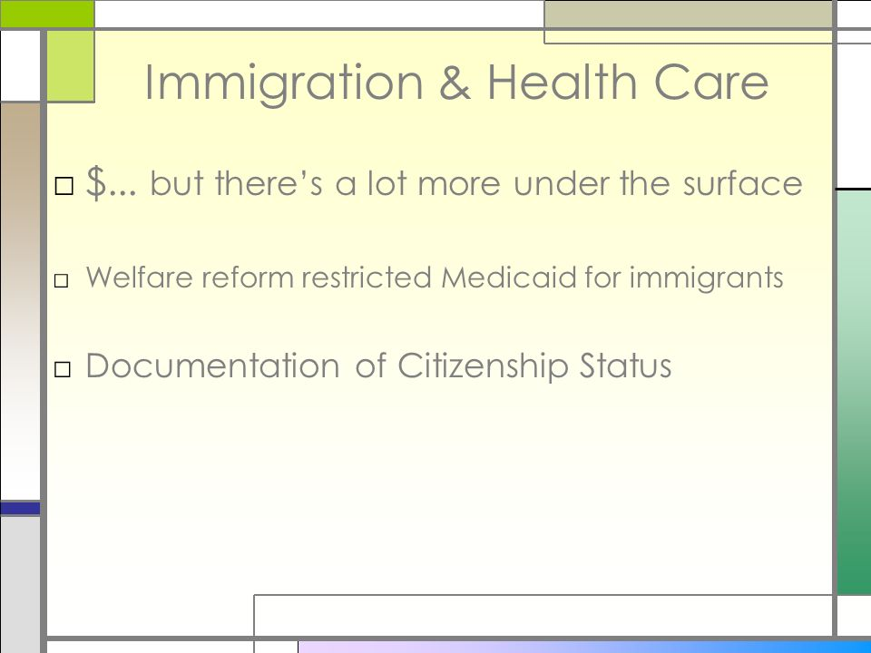 Immigration & Health Care $... but theres a lot more under the surface Welfare reform restricted Medicaid for immigrants Documentation of Citizenship