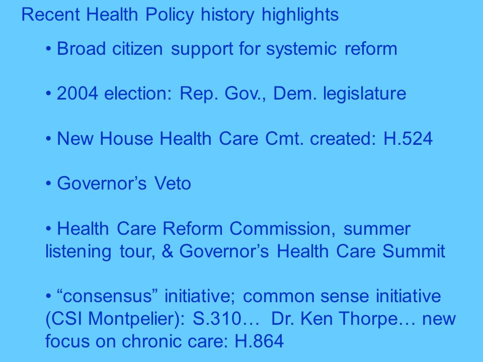 Recent Health Policy history highlights Broad citizen support for systemic reform 2004 election: Rep. Gov., Dem. legislature New House Health Care Cmt