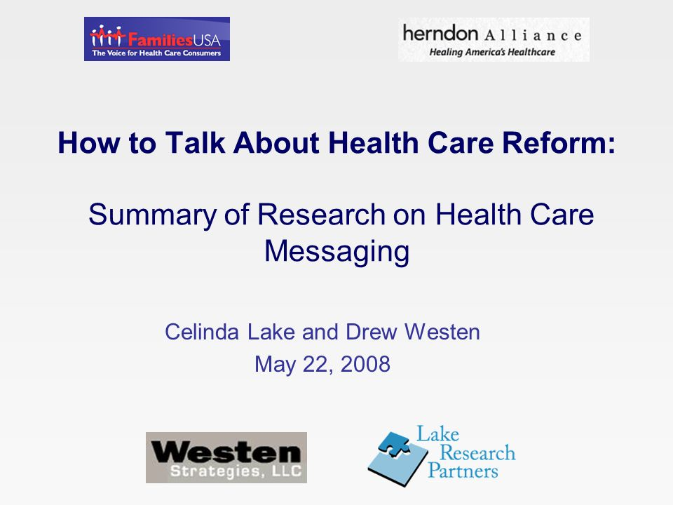 How to Talk About Health Care Reform: Summary of Research on Health Care Messaging Celinda Lake and Drew Westen May 22, 2008