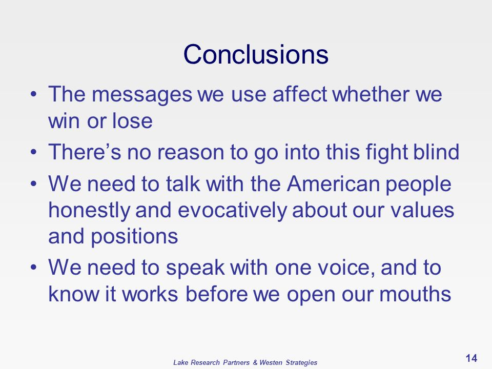 Lake Research Partners & Westen Strategies Conclusions The messages we use affect whether we win or lose Theres no reason to go into this fight blind We need to talk with the American people honestly and evocatively about our values and positions We need to speak with one voice, and to know it works before we open our mouths 14