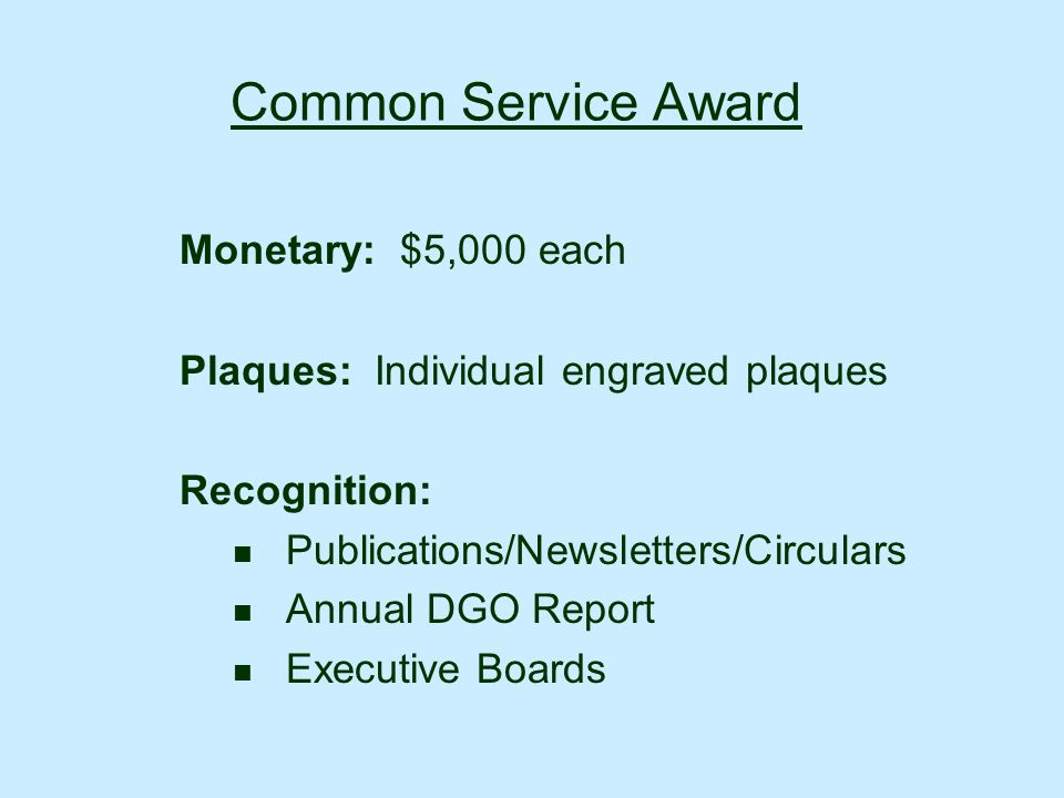 Common Service Award Monetary: $5,000 each Plaques: Individual engraved plaques Recognition: Publications/Newsletters/Circulars Annual DGO Report Executive Boards