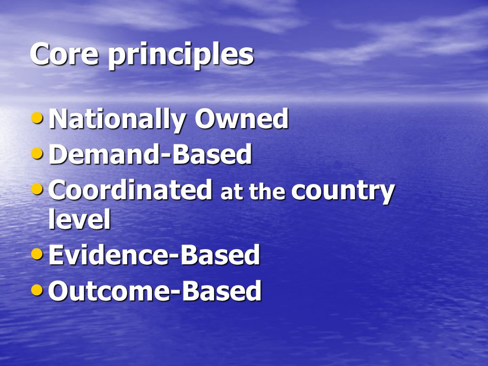 Core principles Nationally Owned Nationally Owned Demand-Based Demand-Based Coordinated at the country level Coordinated at the country level Evidence