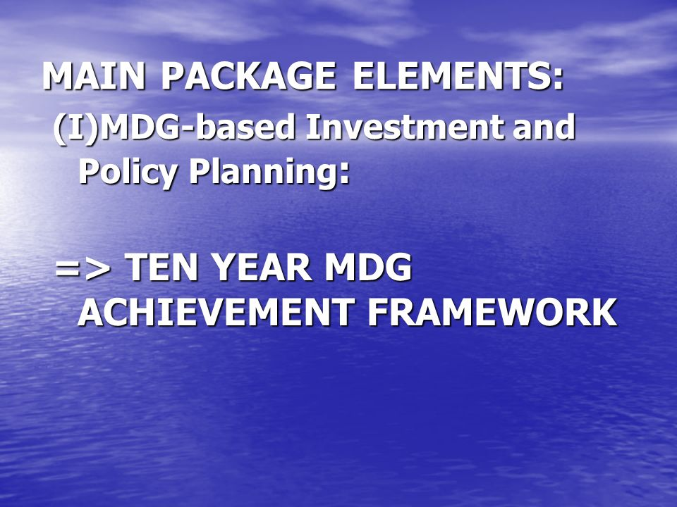 MAIN PACKAGE ELEMENTS: (I)MDG-based Investment and Policy Planning : => TEN YEAR MDG ACHIEVEMENT FRAMEWORK