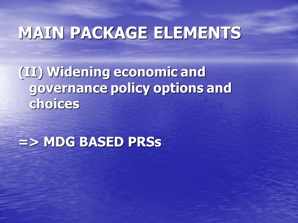 MAIN PACKAGE ELEMENTS (II) Widening economic and governance policy options and choices => MDG BASED PRSs