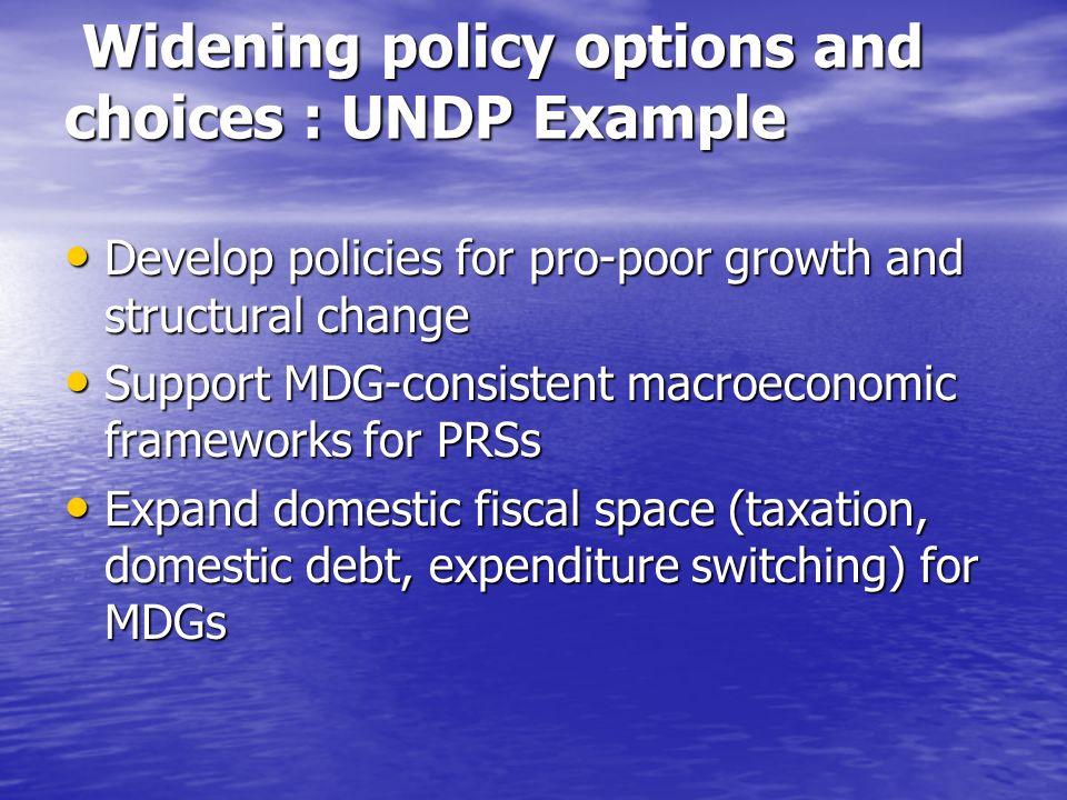 Widening policy options and choices : UNDP Example Widening policy options and choices : UNDP Example Develop policies for pro-poor growth and structural change Develop policies for pro-poor growth and structural change Support MDG-consistent macroeconomic frameworks for PRSs Support MDG-consistent macroeconomic frameworks for PRSs Expand domestic fiscal space (taxation, domestic debt, expenditure switching) for MDGs Expand domestic fiscal space (taxation, domestic debt, expenditure switching) for MDGs