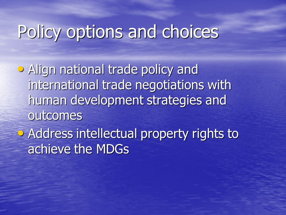 Policy options and choices Align national trade policy and international trade negotiations with human development strategies and outcomes Align national trade policy and international trade negotiations with human development strategies and outcomes Address intellectual property rights to achieve the MDGs Address intellectual property rights to achieve the MDGs