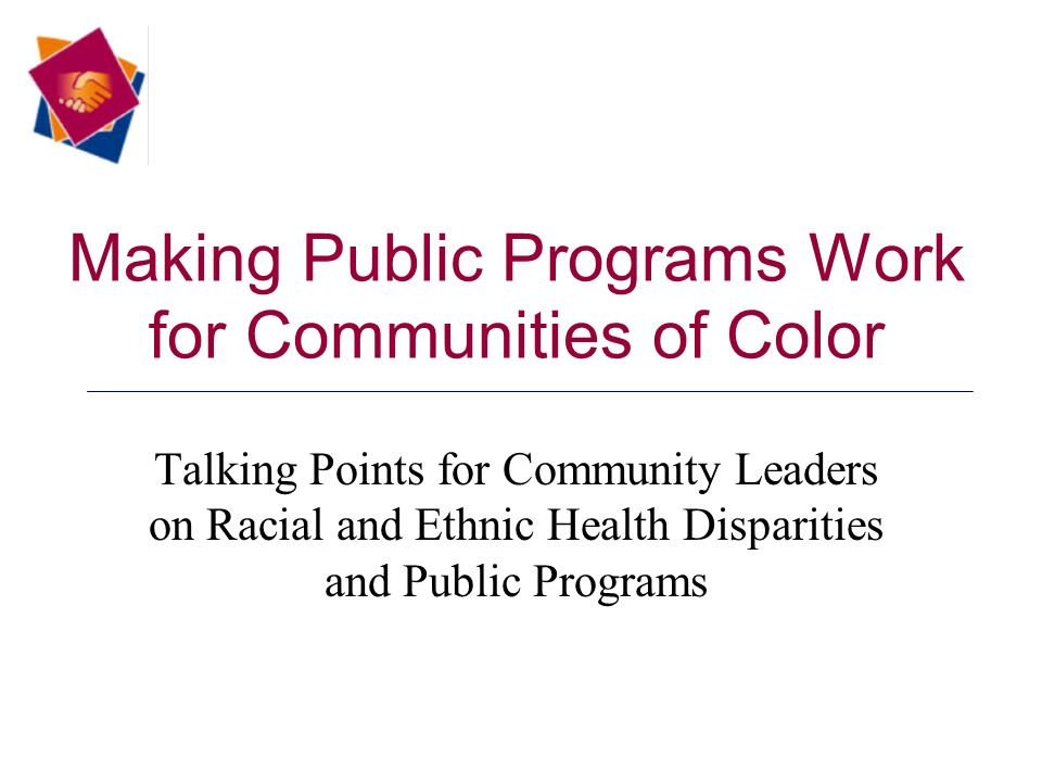 Making Public Programs Work for Communities of Color Talking Points for Community Leaders on Racial and Ethnic Health Disparities and Public Programs