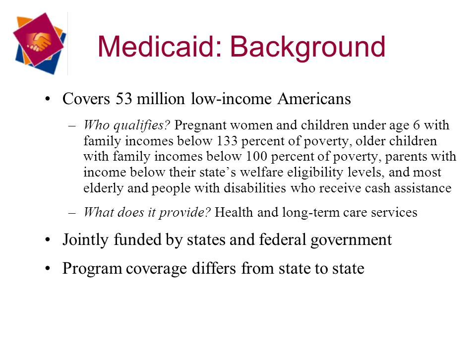 Medicaid: Background Covers 53 million low-income Americans –Who qualifies.
