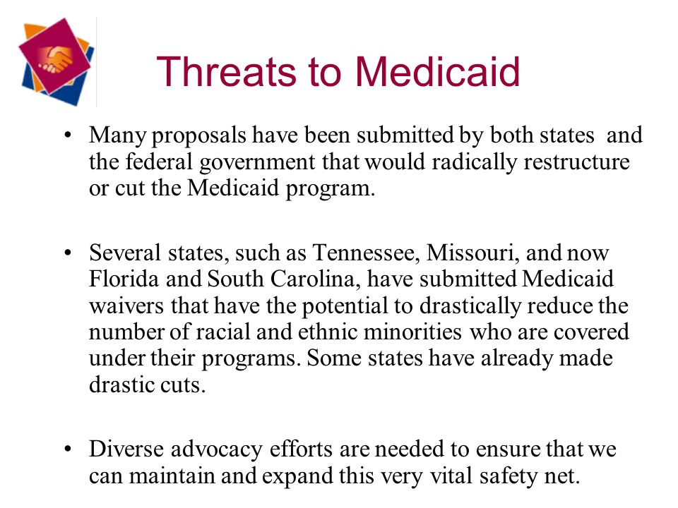 Threats to Medicaid Many proposals have been submitted by both states and the federal government that would radically restructure or cut the Medicaid program.