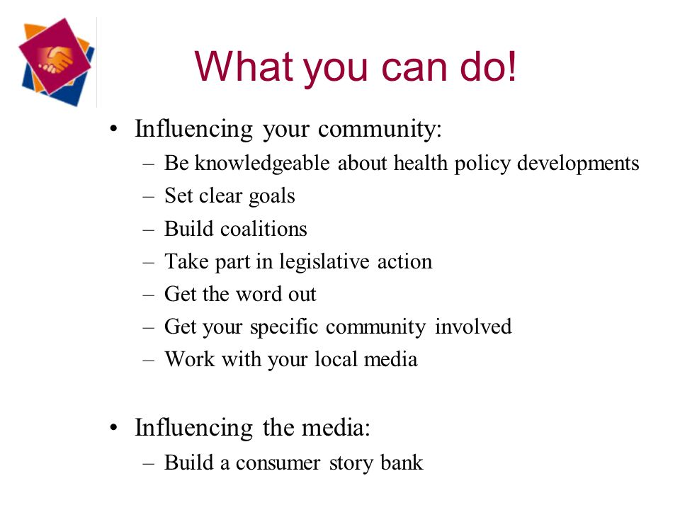 Influencing your community: –Be knowledgeable about health policy developments –Set clear goals –Build coalitions –Take part in legislative action –Get the word out –Get your specific community involved –Work with your local media Influencing the media: –Build a consumer story bank What you can do!