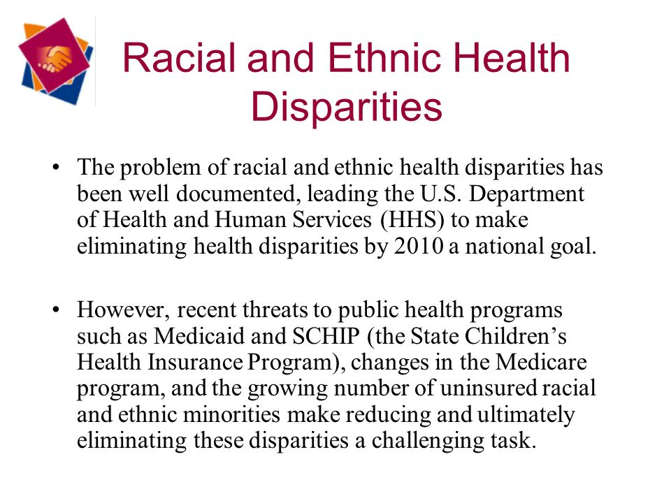 Racial and Ethnic Health Disparities The problem of racial and ethnic health disparities has been well documented, leading the U.S.