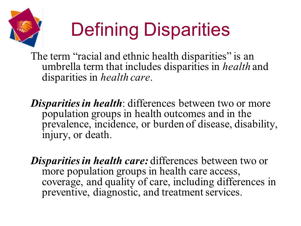 Defining Disparities The term racial and ethnic health disparities is an umbrella term that includes disparities in health and disparities in health care.