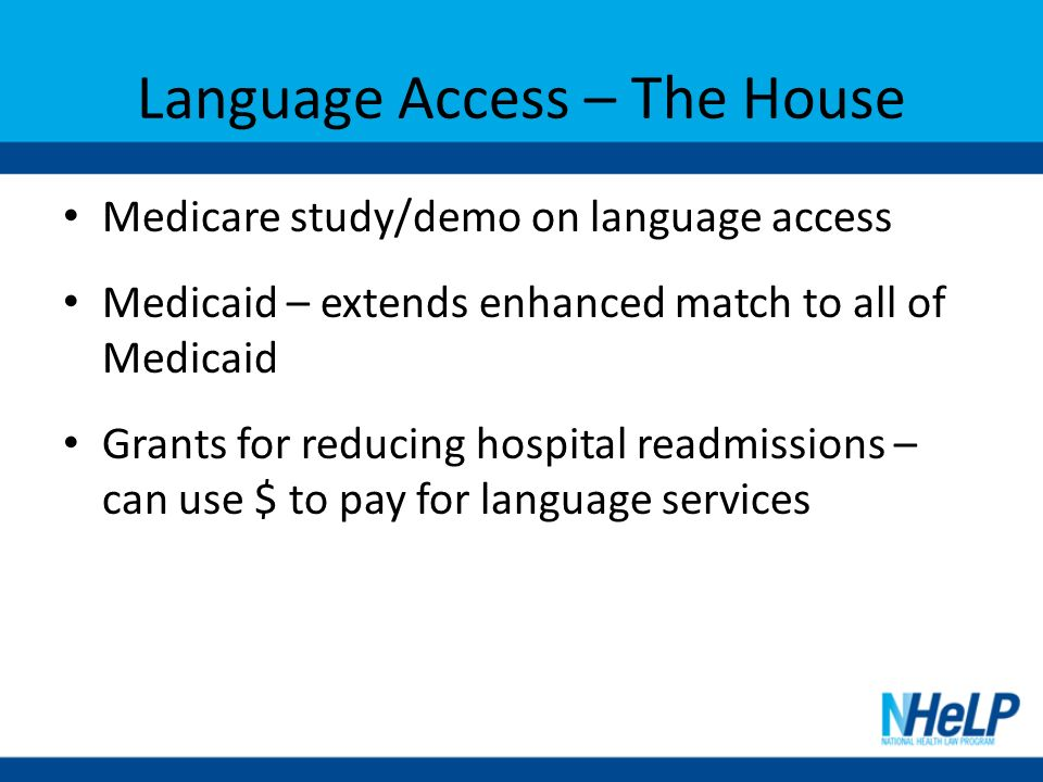 Language Access – The House Medicare study/demo on language access Medicaid – extends enhanced match to all of Medicaid Grants for reducing hospital readmissions – can use $ to pay for language services