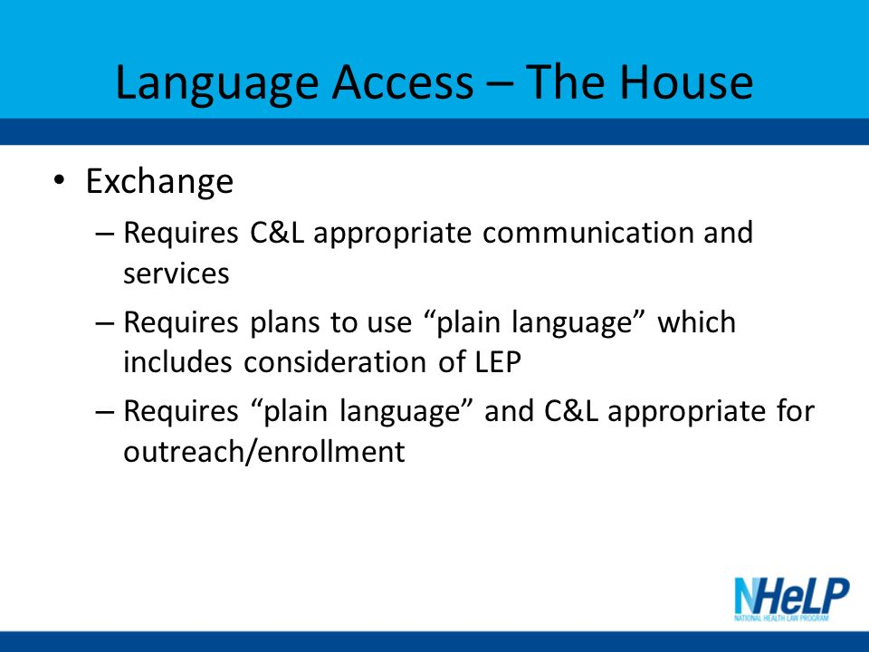 Language Access – The House Exchange – Requires C&L appropriate communication and services – Requires plans to use plain language which includes consideration of LEP – Requires plain language and C&L appropriate for outreach/enrollment