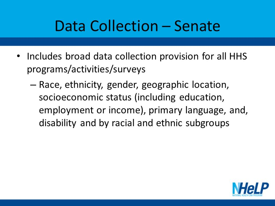 Data Collection – Senate Includes broad data collection provision for all HHS programs/activities/surveys – Race, ethnicity, gender, geographic location, socioeconomic status (including education, employment or income), primary language, and, disability and by racial and ethnic subgroups