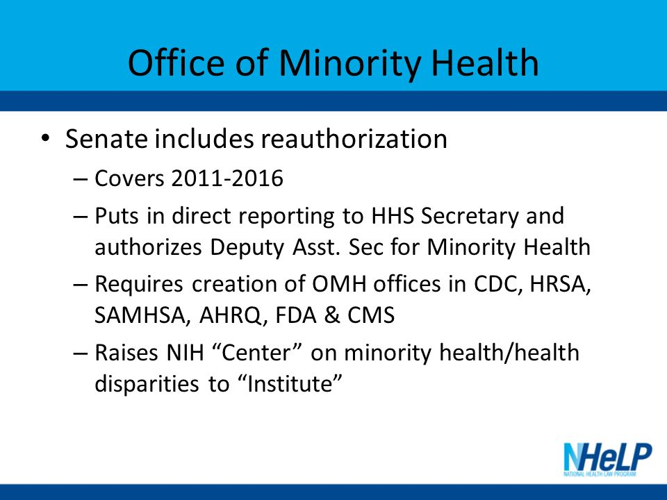 Office of Minority Health Senate includes reauthorization – Covers 2011-2016 – Puts in direct reporting to HHS Secretary and authorizes Deputy Asst.
