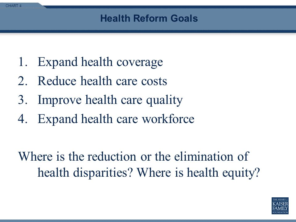CHART 4 Health Reform Goals 1.Expand health coverage 2.Reduce health care costs 3.Improve health care quality 4.Expand health care workforce Where is the reduction or the elimination of health disparities.