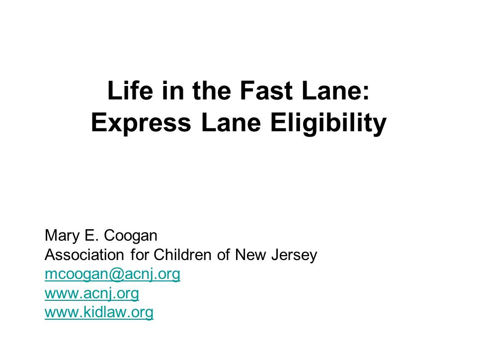 Life in the Fast Lane: Express Lane Eligibility Mary E. Coogan Association for Children of New Jersey mcoogan@acnj.org www.acnj.org www.kidlaw.org