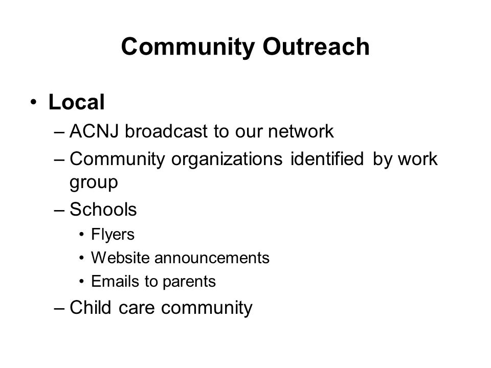 Community Outreach Local –ACNJ broadcast to our network –Community organizations identified by work group –Schools Flyers Website announcements Emails