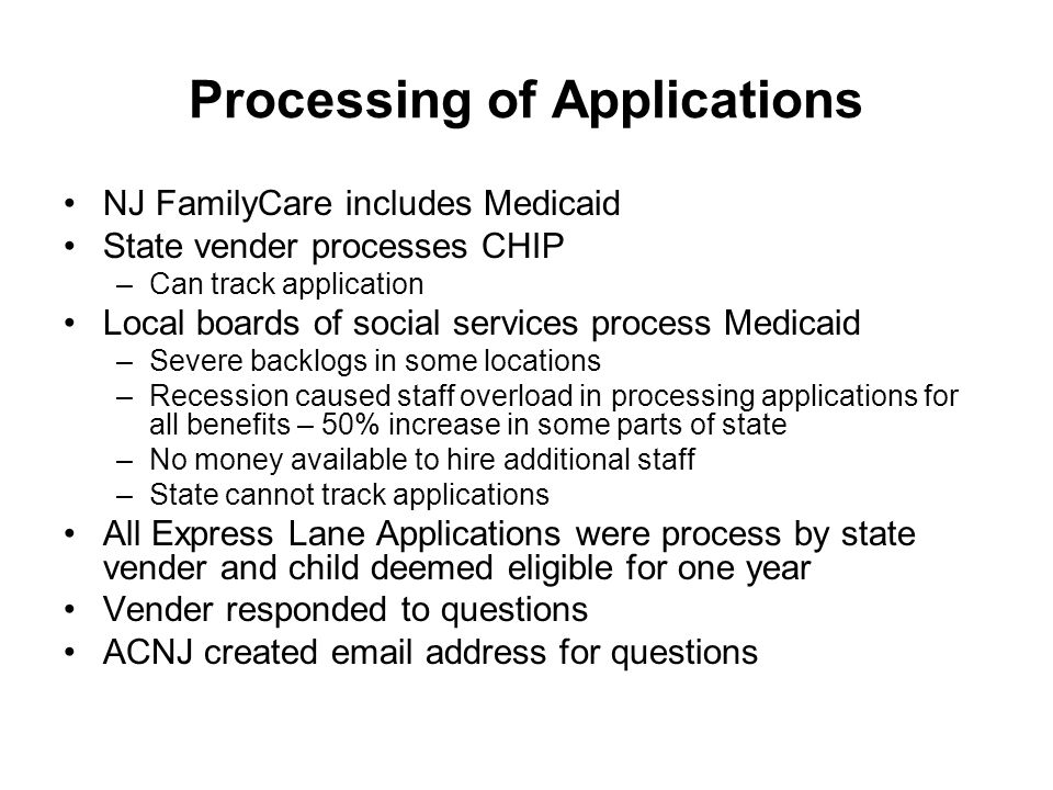 Processing of Applications NJ FamilyCare includes Medicaid State vender processes CHIP –Can track application Local boards of social services process Medicaid –Severe backlogs in some locations –Recession caused staff overload in processing applications for all benefits – 50% increase in some parts of state –No money available to hire additional staff –State cannot track applications All Express Lane Applications were process by state vender and child deemed eligible for one year Vender responded to questions ACNJ created email address for questions