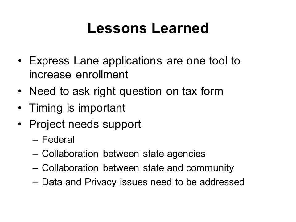 Lessons Learned Express Lane applications are one tool to increase enrollment Need to ask right question on tax form Timing is important Project needs support –Federal –Collaboration between state agencies –Collaboration between state and community –Data and Privacy issues need to be addressed