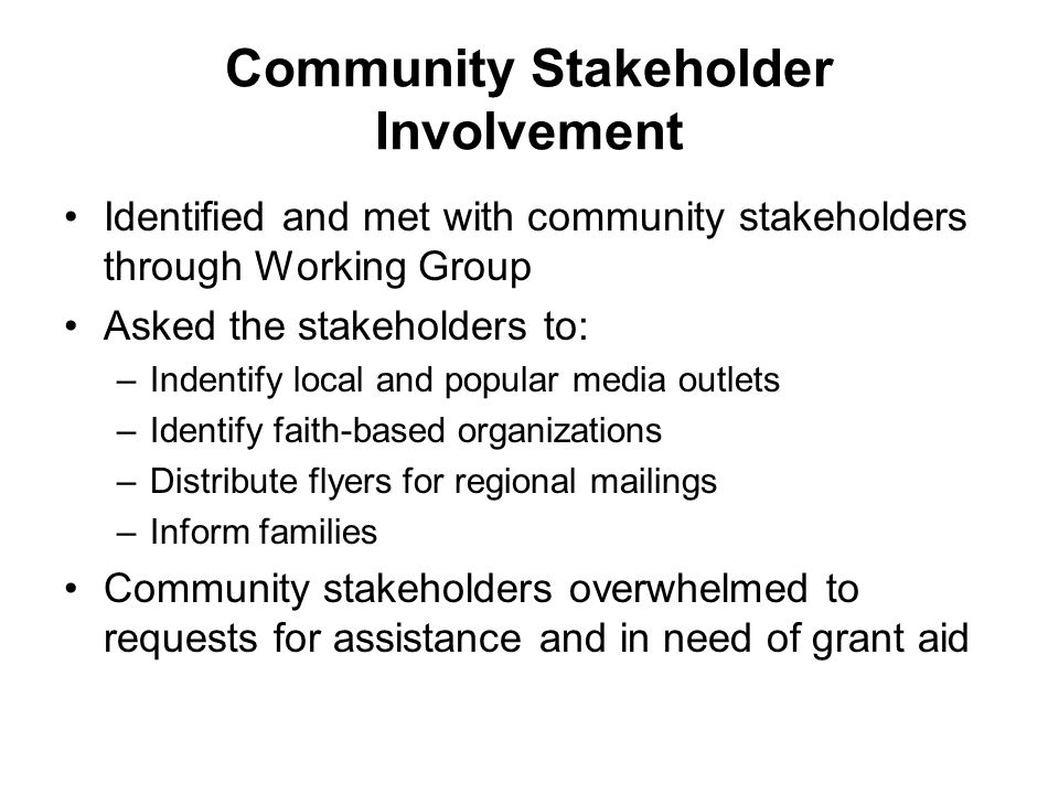 Community Stakeholder Involvement Identified and met with community stakeholders through Working Group Asked the stakeholders to: –Indentify local and popular media outlets –Identify faith-based organizations –Distribute flyers for regional mailings –Inform families Community stakeholders overwhelmed to requests for assistance and in need of grant aid
