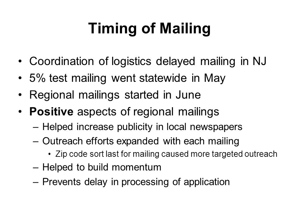 Timing of Mailing Coordination of logistics delayed mailing in NJ 5% test mailing went statewide in May Regional mailings started in June Positive aspects of regional mailings –Helped increase publicity in local newspapers –Outreach efforts expanded with each mailing Zip code sort last for mailing caused more targeted outreach –Helped to build momentum –Prevents delay in processing of application