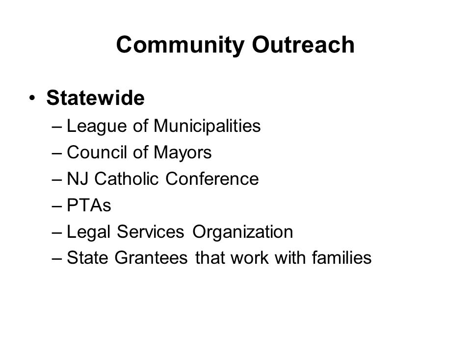 Community Outreach Statewide –League of Municipalities –Council of Mayors –NJ Catholic Conference –PTAs –Legal Services Organization –State Grantees that work with families