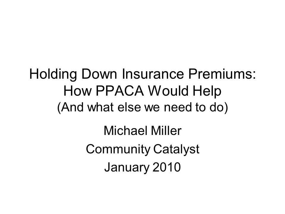 Holding Down Insurance Premiums: How PPACA Would Help (And what else we need to do) Michael Miller Community Catalyst January 2010