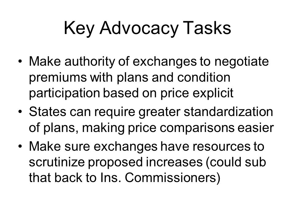 Key Advocacy Tasks Make authority of exchanges to negotiate premiums with plans and condition participation based on price explicit States can require