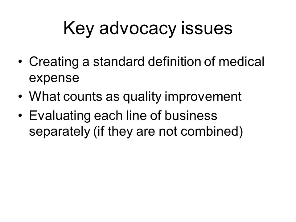 Key advocacy issues Creating a standard definition of medical expense What counts as quality improvement Evaluating each line of business separately (