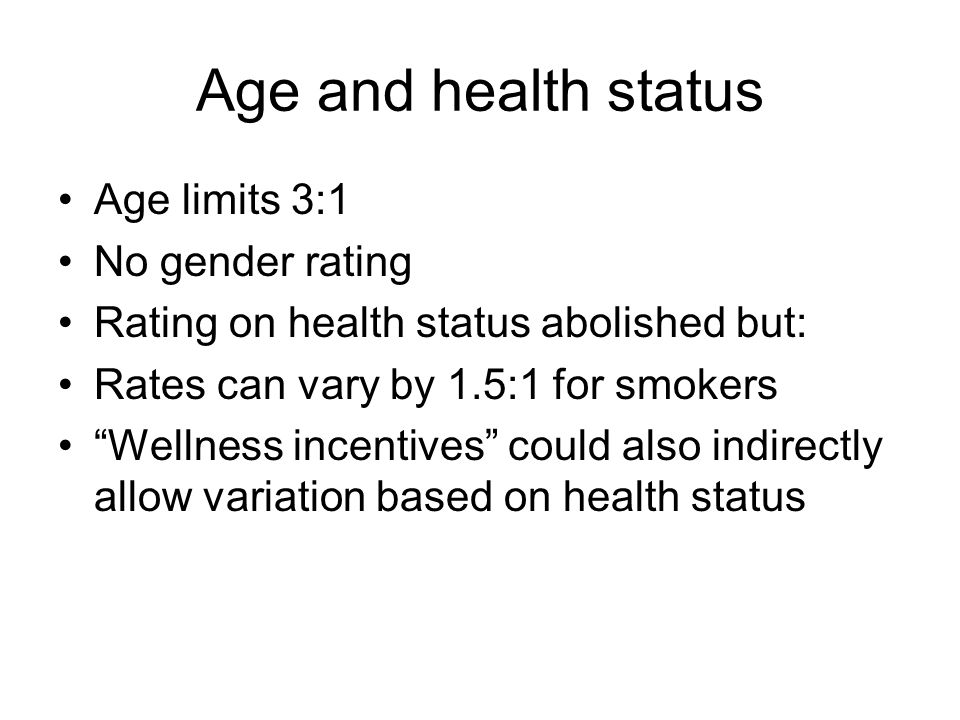 Age and health status Age limits 3:1 No gender rating Rating on health status abolished but: Rates can vary by 1.5:1 for smokers Wellness incentives c