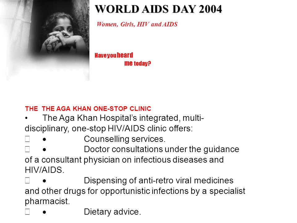 Have you heard me today? Women, Girls, HIV and AIDS WORLD AIDS DAY 2004 THE THE AGA KHAN ONE-STOP CLINIC The Aga Khan Hospitals integrated, multi- dis