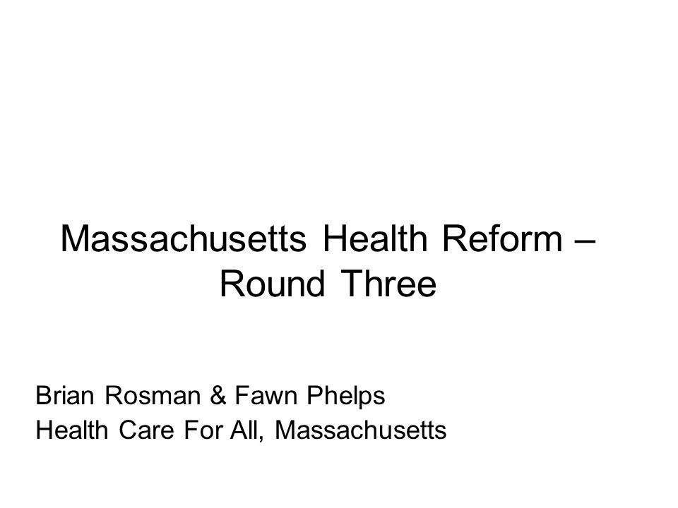 Massachusetts Health Reform – Round Three Brian Rosman & Fawn Phelps Health Care For All, Massachusetts