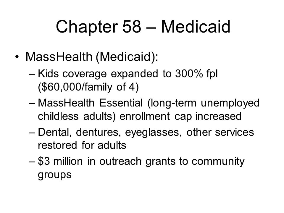 Chapter 58 – Medicaid MassHealth (Medicaid): –Kids coverage expanded to 300% fpl ($60,000/family of 4) –MassHealth Essential (long-term unemployed childless adults) enrollment cap increased –Dental, dentures, eyeglasses, other services restored for adults –$3 million in outreach grants to community groups
