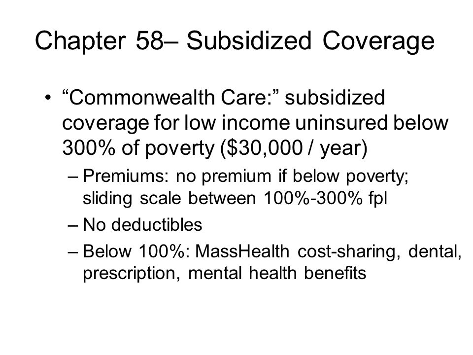 Chapter 58– Subsidized Coverage Commonwealth Care: subsidized coverage for low income uninsured below 300% of poverty ($30,000 / year) –Premiums: no premium if below poverty; sliding scale between 100%-300% fpl –No deductibles –Below 100%: MassHealth cost-sharing, dental, prescription, mental health benefits