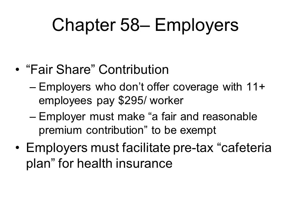 Chapter 58– Employers Fair Share Contribution –Employers who dont offer coverage with 11+ employees pay $295/ worker –Employer must make a fair and reasonable premium contribution to be exempt Employers must facilitate pre-tax cafeteria plan for health insurance