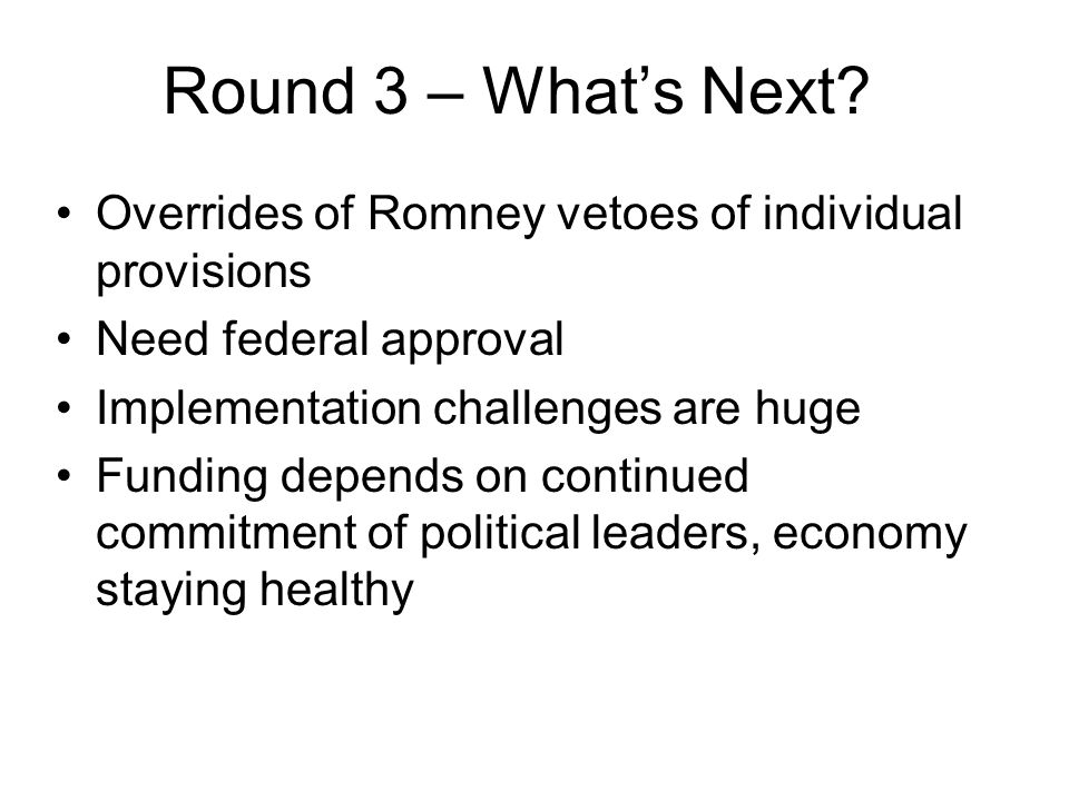 Round 3 – Whats Next? Overrides of Romney vetoes of individual provisions Need federal approval Implementation challenges are huge Funding depends on