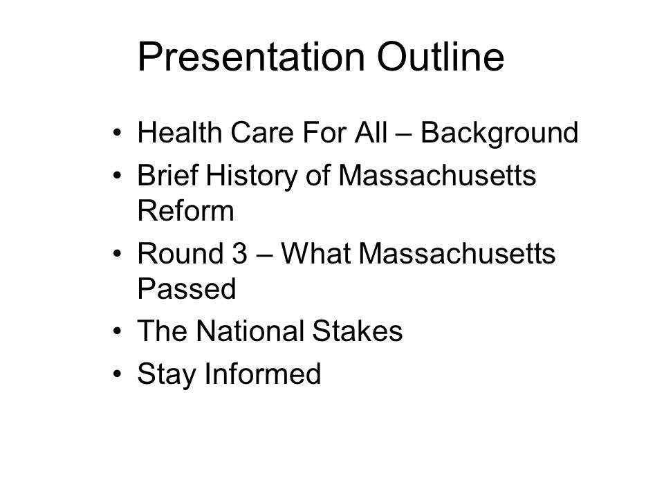 Presentation Outline Health Care For All – Background Brief History of Massachusetts Reform Round 3 – What Massachusetts Passed The National Stakes Stay Informed
