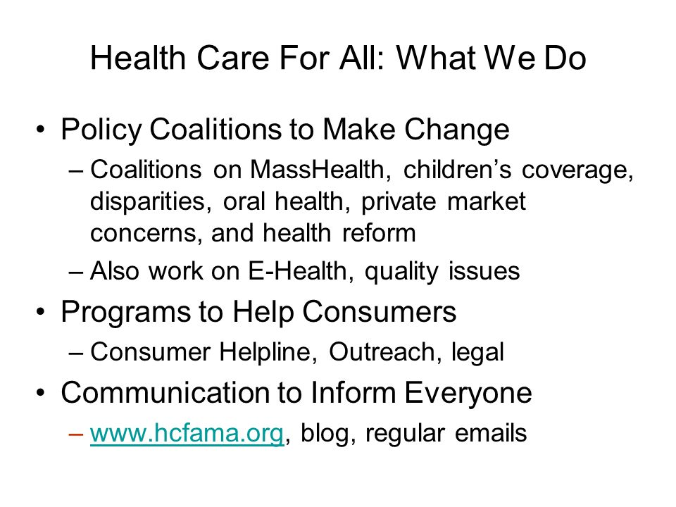 Health Care For All: What We Do Policy Coalitions to Make Change –Coalitions on MassHealth, childrens coverage, disparities, oral health, private market concerns, and health reform –Also work on E-Health, quality issues Programs to Help Consumers –Consumer Helpline, Outreach, legal Communication to Inform Everyone –  blog, regular  swww.hcfama.org