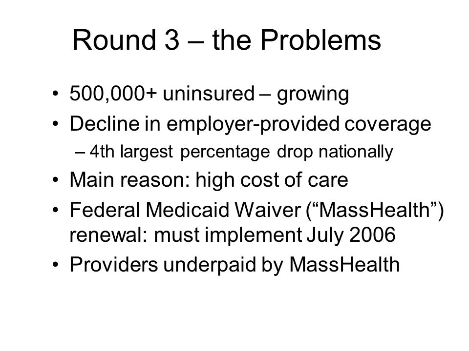 Round 3 – the Problems 500,000+ uninsured – growing Decline in employer-provided coverage –4th largest percentage drop nationally Main reason: high cost of care Federal Medicaid Waiver (MassHealth) renewal: must implement July 2006 Providers underpaid by MassHealth