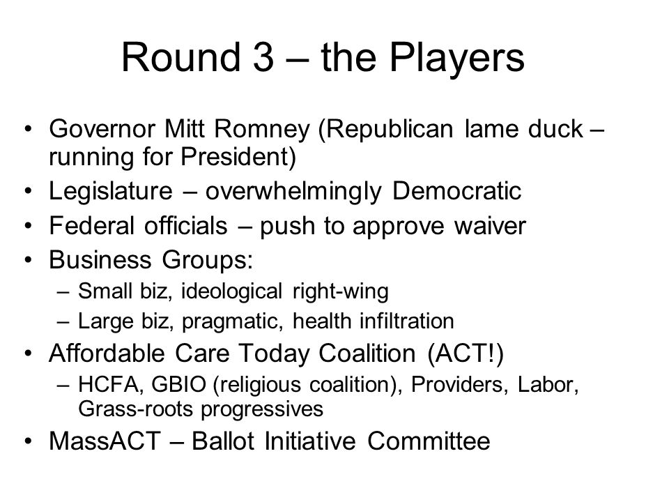 Round 3 – the Players Governor Mitt Romney (Republican lame duck – running for President) Legislature – overwhelmingly Democratic Federal officials – push to approve waiver Business Groups: –Small biz, ideological right-wing –Large biz, pragmatic, health infiltration Affordable Care Today Coalition (ACT!) –HCFA, GBIO (religious coalition), Providers, Labor, Grass-roots progressives MassACT – Ballot Initiative Committee