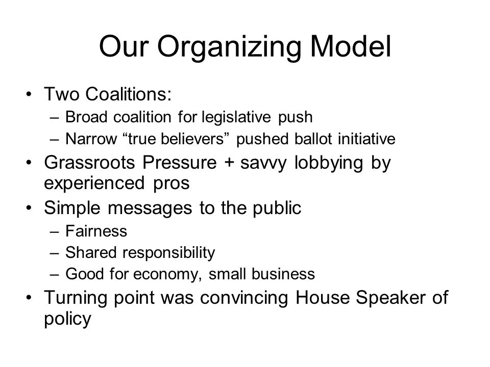 Our Organizing Model Two Coalitions: –Broad coalition for legislative push –Narrow true believers pushed ballot initiative Grassroots Pressure + savvy lobbying by experienced pros Simple messages to the public –Fairness –Shared responsibility –Good for economy, small business Turning point was convincing House Speaker of policy