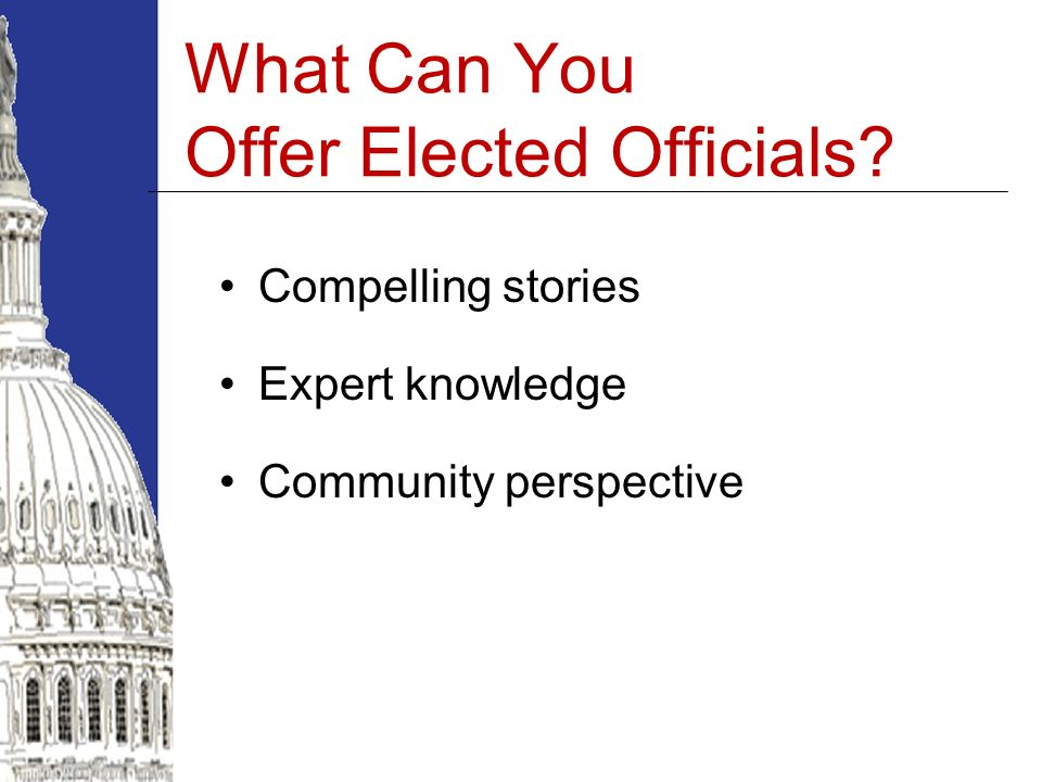What Can You Offer Elected Officials? Compelling stories Expert knowledge Community perspective