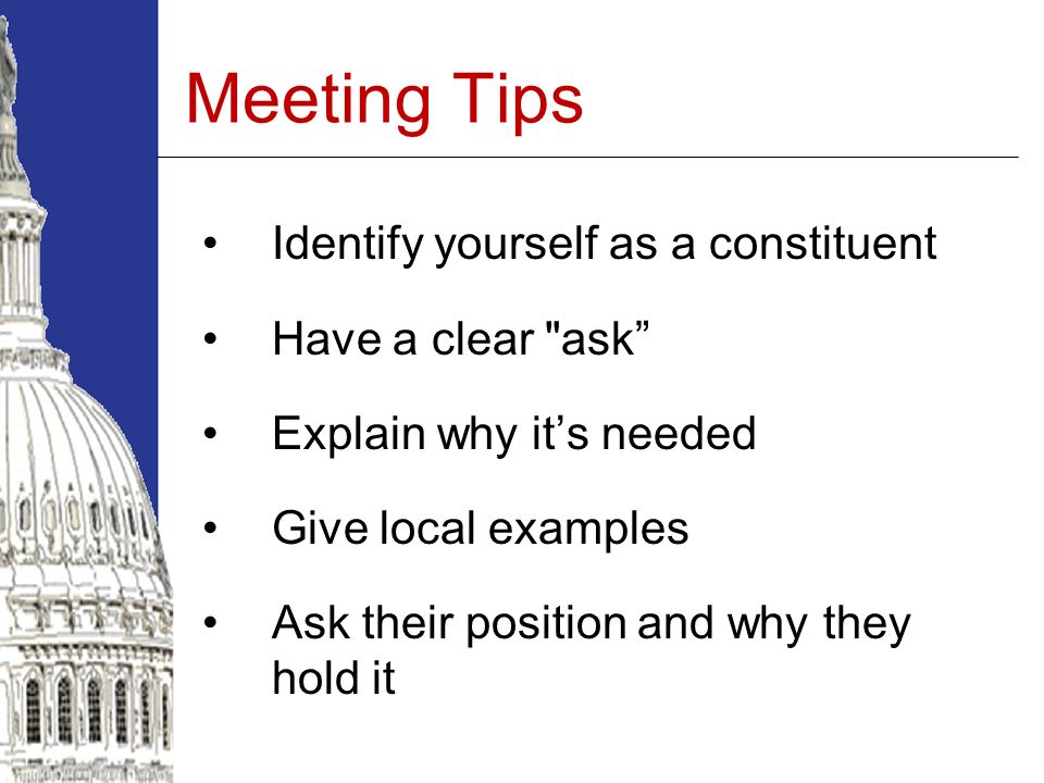 Meeting Tips Identify yourself as a constituent Have a clear ask Explain why its needed Give local examples Ask their position and why they hold it